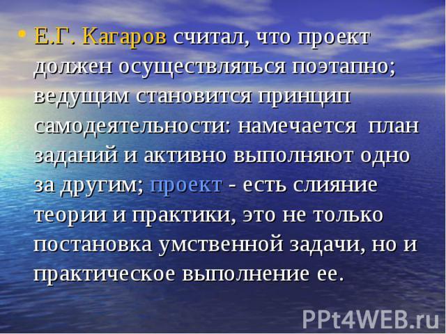 Е.Г. Кагаров считал, что проект должен осуществляться поэтапно; ведущим становится принцип самодеятельности: намечается план заданий и активно выполняют одно за другим; проект - есть слияние теории и практики, это не только постановка умственной зад…