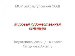 МОУ Байрамгуловская СОШ Мировая художественная культура Подготовила ученица 10 к
