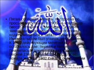 Пятая соборная Мечеть построена по просьбе мусульман в 1909 на кладбище (месте в