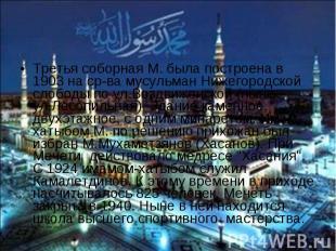 Третья соборная М. была построена в 1903 на ср-ва мусульман Нижегородской слобод