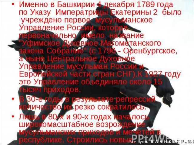 Именно в Башкирии 4 декабря 1789 года по Указу Императрицы Екатерины 2 было учреждено первое мусульманское Управление России, которое первоначально имело название
