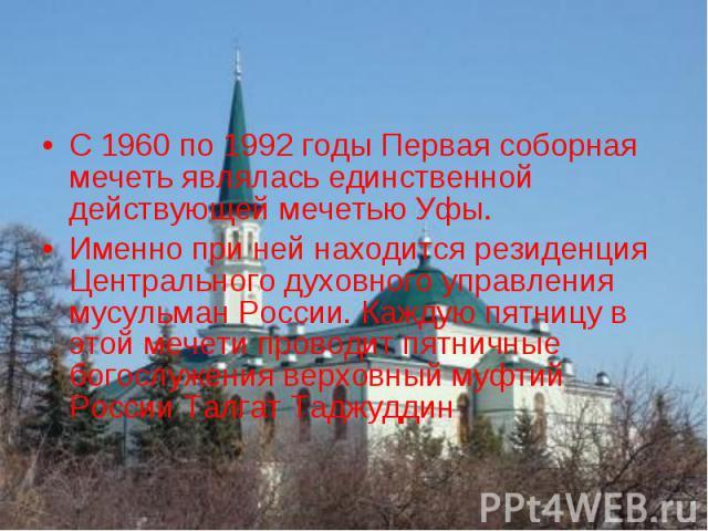 С 1960 по 1992 годы Первая соборная мечеть являлась единственной действующей мечетью Уфы.Именно при ней находится резиденция Центрального духовного управления мусульман России. Каждую пятницу в этой мечети проводит пятничные богослужения верховный м…