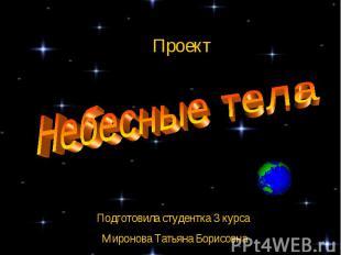 Проект Небесные тела Подготовила студентка 3 курса Миронова Татьяна Борисовна