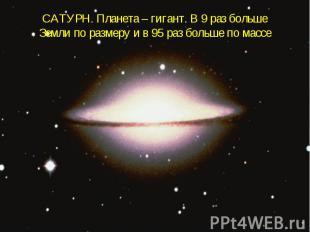 САТУРН. Планета – гигант. В 9 раз больше Земли по размеру и в 95 раз больше по м