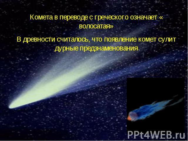 Комета в переводе с греческого означает « волосатая»В древности считалось, что появление комет сулит дурные предзнаменования