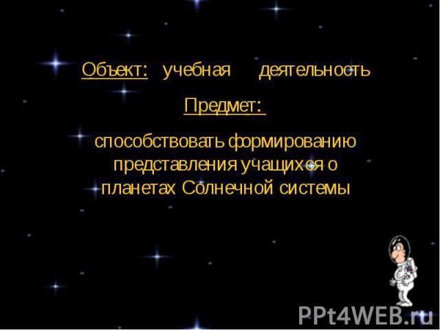 Объект: учебная деятельностьПредмет: способствовать формированию представления учащихся о планетах Солнечной системы