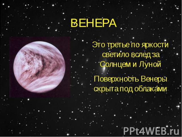 ВЕНЕРАЭто третье по яркости светило вслед за Солнцем и ЛунойПоверхность Венеры скрыта под облаками