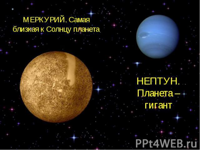 МЕРКУРИЙ. Самая близкая к Солнцу планетаНЕПТУН. Планета – гигант