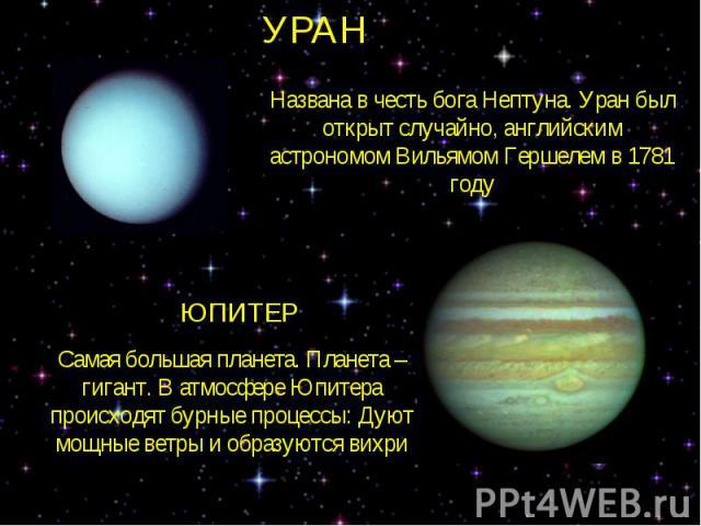 УРАННазвана в честь бога Нептуна. Уран был открыт случайно, английским астрономом Вильямом Гершелем в 1781 годуЮПИТЕРСамая большая планета. Планета – гигант. В атмосфере Юпитера происходят бурные процессы: Дуют мощные ветры и образуются вихри