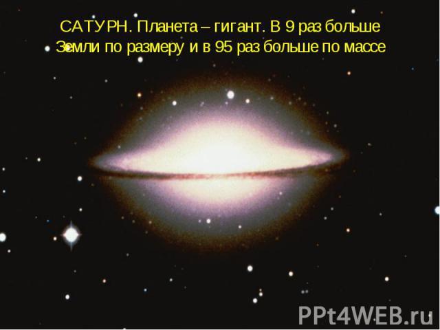 САТУРН. Планета – гигант. В 9 раз больше Земли по размеру и в 95 раз больше по массе