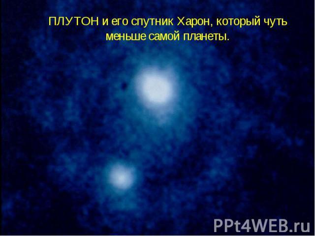 ПЛУТОН и его спутник Харон, который чуть меньше самой планеты.