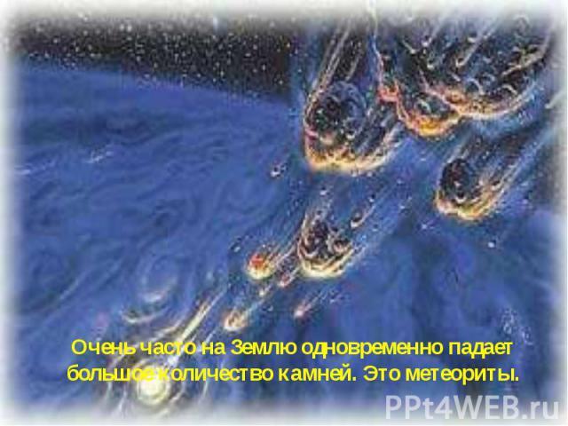 Очень часто на Землю одновременно падает большое количество камней. Это метеориты.