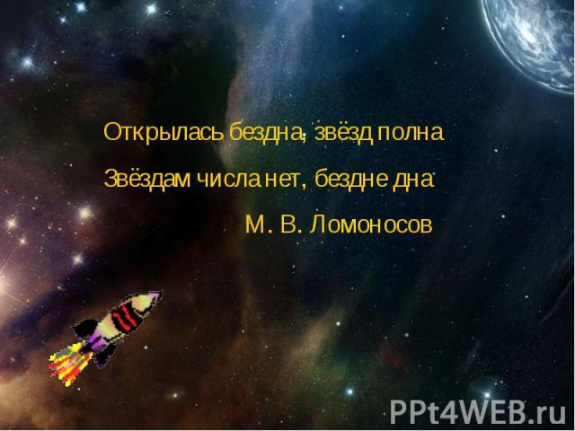 Открылась бездна, звёзд полнаЗвёздам числа нет, бездне дна М. В. Ломоносов
