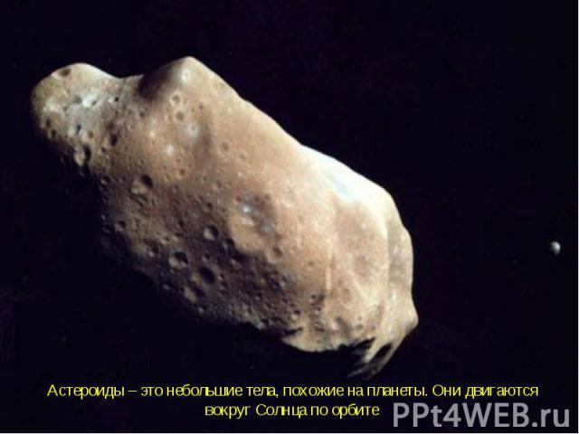Астероиды – это небольшие тела, похожие на планеты. Они двигаются вокруг Солнца по орбите