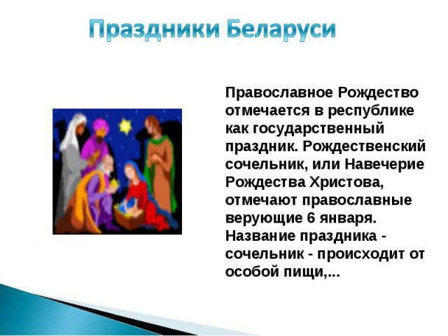 Праздники Беларуси Православное Рождество отмечается в республике как государственный праздник. Рождественский сочельник, или Навечерие Рождества Христова, отмечают православные верующие 6 января. Название праздника - сочельник - происходит от особо…