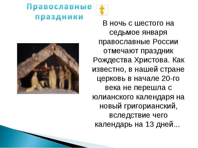 Православные праздники В ночь с шестого на седьмое января православные России отмечают праздник Рождества Христова. Как известно, в нашей стране церковь в начале 20-го века не перешла с юлианского календаря на новый григорианский, вследствие чего ка…