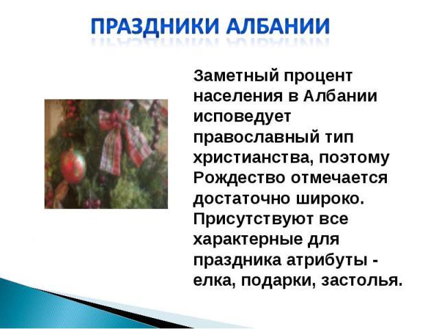 Праздники Албании Заметный процент населения в Албании исповедует православный тип христианства, поэтому Рождество отмечается достаточно широко. Присутствуют все характерные для праздника атрибуты - елка, подарки, застолья.
