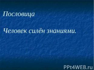 Пословица Человек силён знаниями.