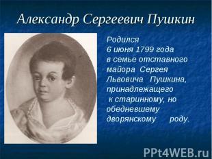 Александр Сергеевич ПушкинРодился 6 июня 1799 года в семье отставного майора Сер