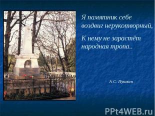 Я памятник себе воздвиг нерукотворный, К нему не зарастёт народная тропа..