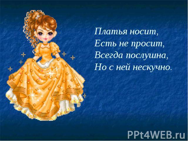 Платья носит, Есть не просит, Всегда послушна, Но с ней нескучно.