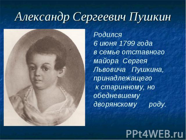 Александр Сергеевич ПушкинРодился 6 июня 1799 года в семье отставного майора Сергея Львовича Пушкина,принадлежащего к старинному, но обедневшему дворянскому роду.