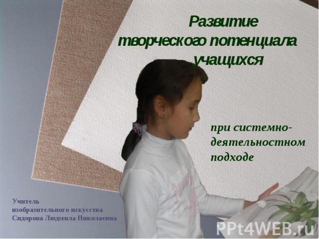 Развитие творческого потенциала учащихся при системно-деятельностном подходе Учитель изобразительного искусства Сидорова Людмила Николаевна