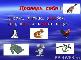 Проверь себя ! Собака, лисица, воробей, заяц, пальто, сорока, петух.