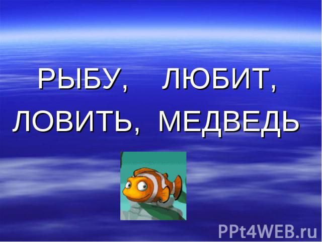 РЫБУ, ЛЮБИТ,ЛОВИТЬ, МЕДВЕДЬ
