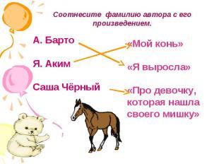 Соотнесите фамилию автора с его произведением.А. БартоЯ. АкимСаша Чёрный«Мой кон