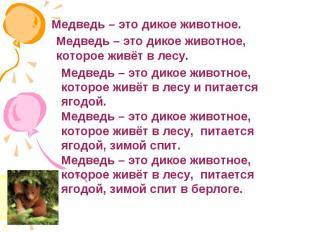 Медведь – это дикое животное.Медведь – это дикое животное, которое живёт в лесу.