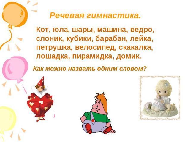 Речевая гимнастика.Кот, юла, шары, машина, ведро, слоник, кубики, барабан, лейка,петрушка, велосипед, скакалка,лошадка, пирамидка, домик.Как можно назвать одним словом?