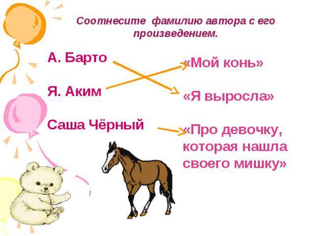 Соотнесите фамилию автора с его произведением.А. БартоЯ. АкимСаша Чёрный«Мой конь»«Я выросла»«Про девочку, которая нашла своего мишку»