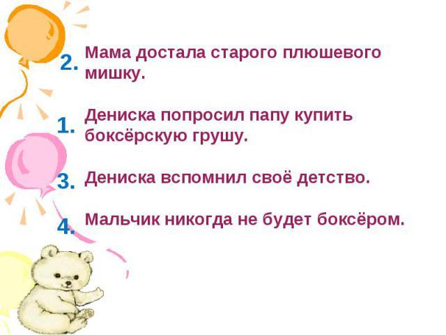 Мама достала старого плюшевого мишку.Дениска попросил папу купить боксёрскую грушу.Дениска вспомнил своё детство.Мальчик никогда не будет боксёром.
