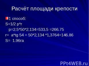 Расчёт площади крепости1 способ:S=1/2 p*r p=2.5*50*2.134=533.5 =266.75r= a*tg 54