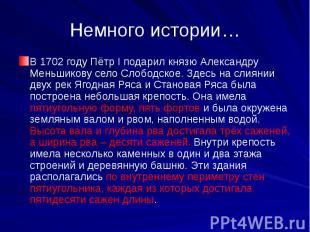 Немного истории…В 1702 году Пётр I подарил князю Александру Меньшикову село Слоб