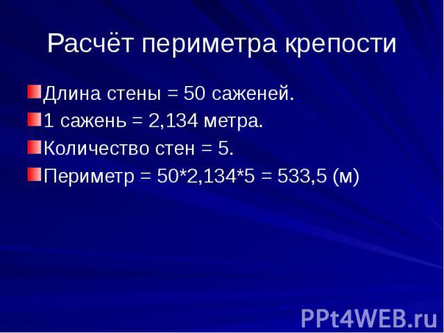 Расчёт периметра крепостиДлина стены = 50 саженей.1 сажень = 2,134 метра.Количество стен = 5.Периметр = 50*2,134*5 = 533,5 (м)