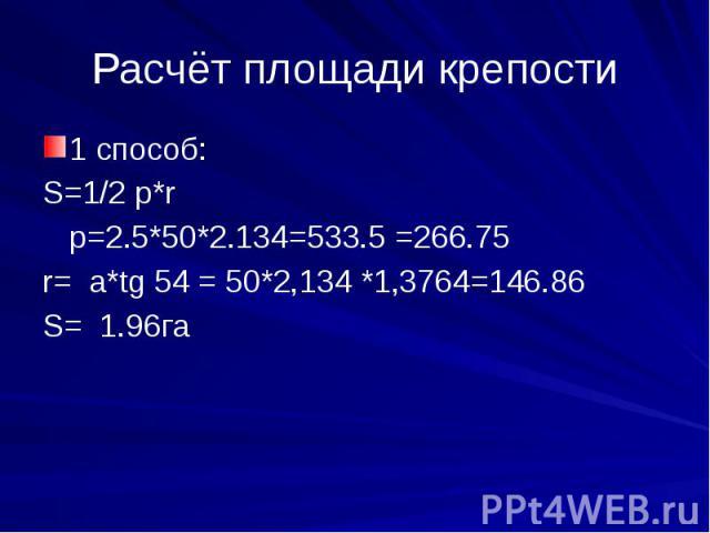 Расчёт площади крепости1 способ:S=1/2 p*r p=2.5*50*2.134=533.5 =266.75r= a*tg 54 = 50*2,134 *1,3764=146.86S= 1.96га