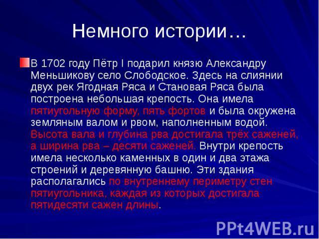 Немного истории…В 1702 году Пётр I подарил князю Александру Меньшикову село Слободское. Здесь на слиянии двух рек Ягодная Ряса и Становая Ряса была построена небольшая крепость. Она имела пятиугольную форму, пять фортов и была окружена земляным вало…
