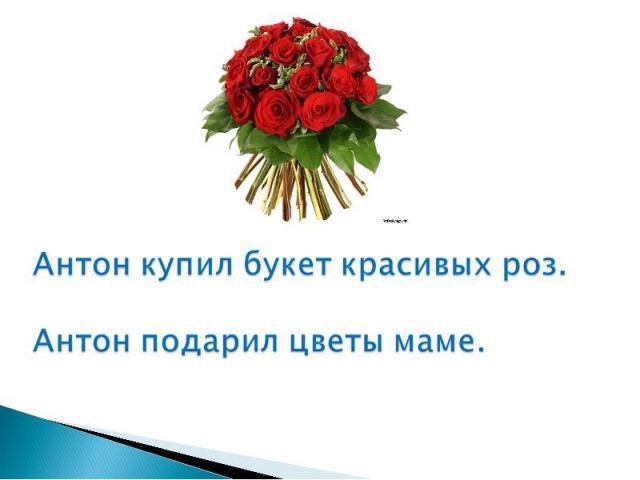 Антон купил букет красивых роз.Антон подарил цветы маме.