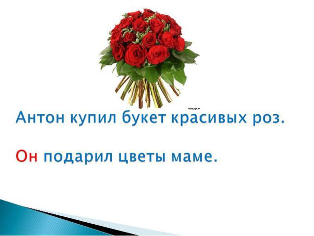 Антон купил букет красивых роз.Он подарил цветы маме.