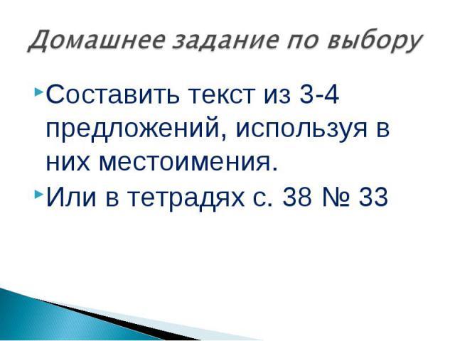 Домашнее задание по выборуСоставить текст из 3-4 предложений, используя в них местоимения.Или в тетрадях с. 38 № 33