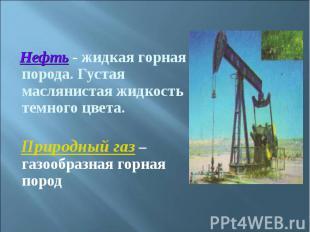 Нефть - жидкая горная порода. Густая маслянистая жидкость темного цвета. Природн