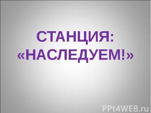 СТАНЦИЯ: «НАСЛЕДУЕМ!»