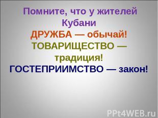 Помните, что у жителей КубаниДРУЖБА — обычай!ТОВАРИЩЕСТВО — традиция!ГОСТЕПРИИМС