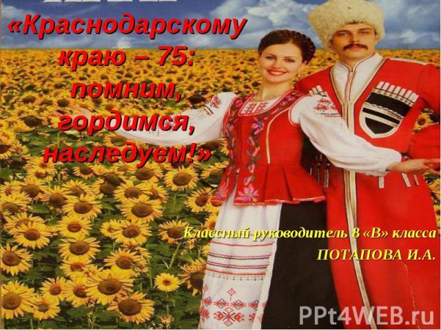 Краснодарскому краю – 75: помним, гордимся, наследуем! Классный руководитель 8 «В» класса ПОТАПОВА И.А.