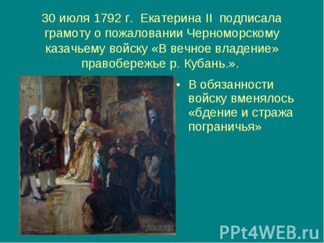 30 июля 1792 г. Екатерина II подписала грамоту о пожаловании Черноморскому казачьему войску «В вечное владение» правобережье р. Кубань.». В обязанности войску вменялось «бдение и стража пограничья»