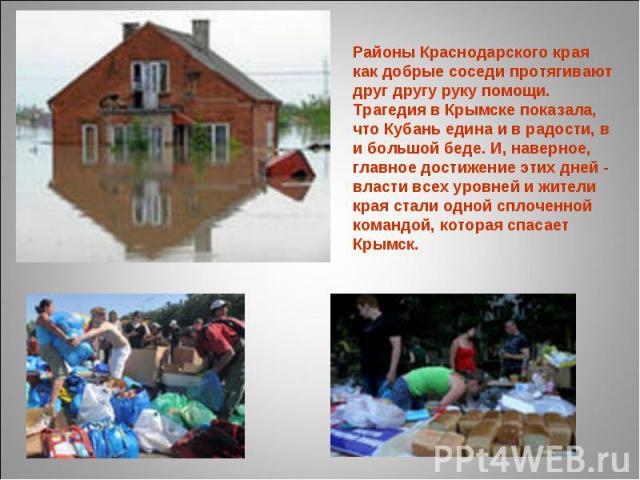 Районы Краснодарского края как добрые соседи протягивают друг другу руку помощи. Трагедия в Крымске показала, что Кубань едина и в радости, в и большой беде. И, наверное, главное достижение этих дней - власти всех уровней и жители края стали одной с…