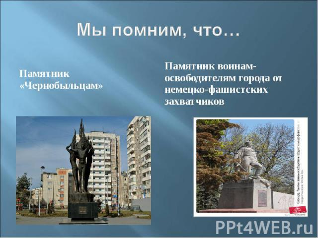 Мы помним, что…Памятник «Чернобыльцам»Памятник воинам-освободителям города от немецко-фашистских захватчиков