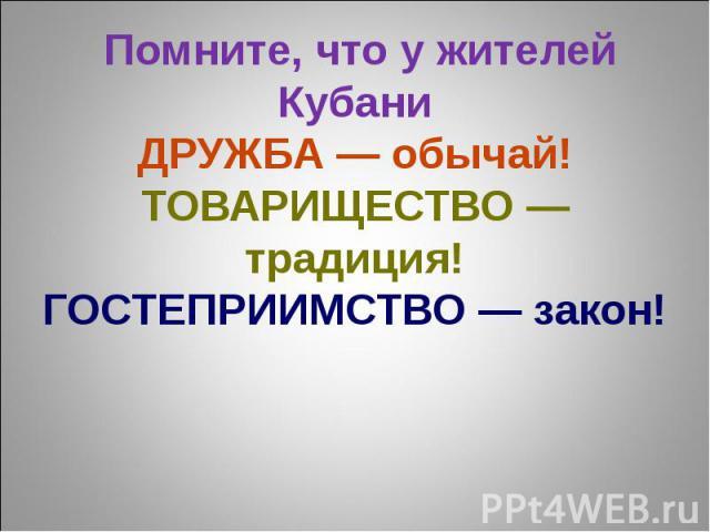 Помните, что у жителей КубаниДРУЖБА — обычай!ТОВАРИЩЕСТВО — традиция!ГОСТЕПРИИМСТВО — закон!